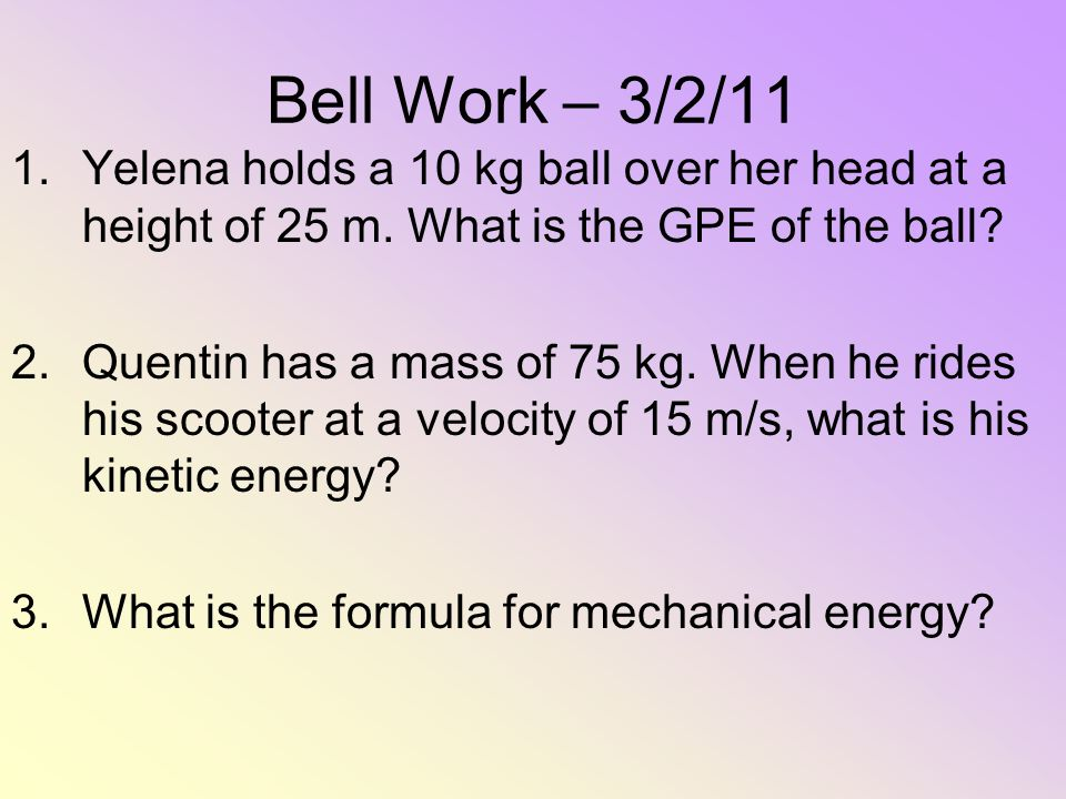 Bell Work – 3/2/11 1.Yelena holds a 10 kg ball over her head at a height of 25 m. What is the GPE of the ball? 2.Quentin has a mass of 75 kg. When he