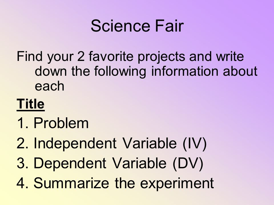 Science Fair Find your 2 favorite projects and write down the following information about each Title 1. Problem 2. Independent Variable (IV) 3. Depend