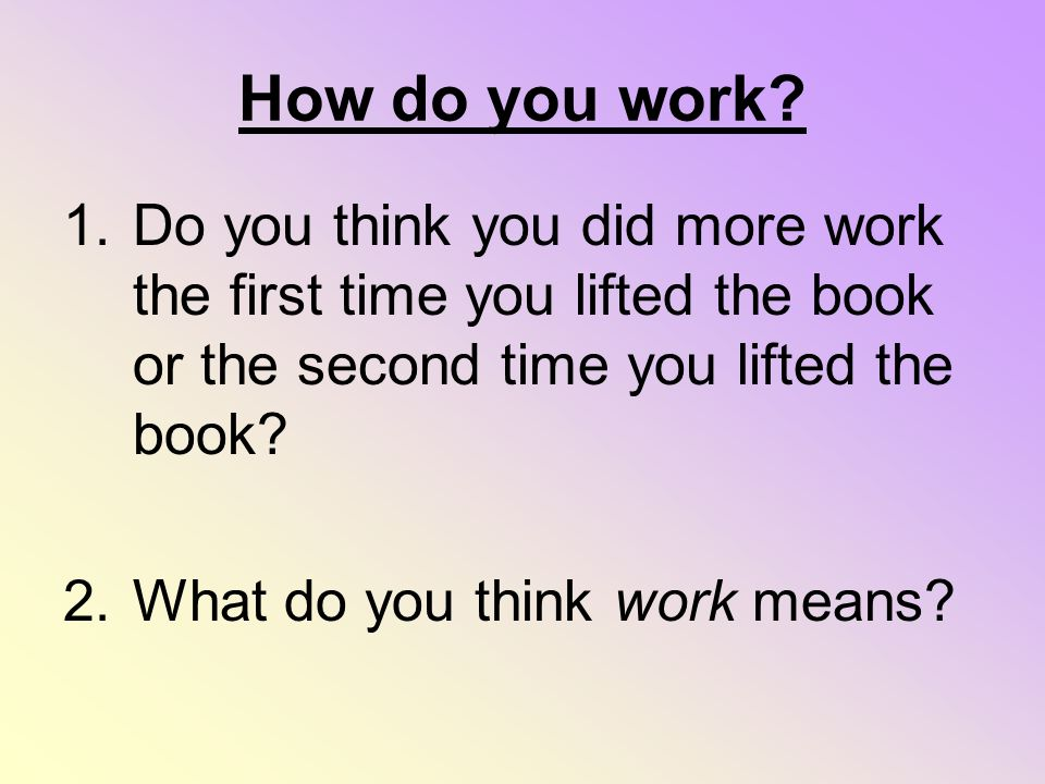 How do you work? 1.Do you think you did more work the first time you lifted the book or the second time you lifted the book? 2.What do you think work