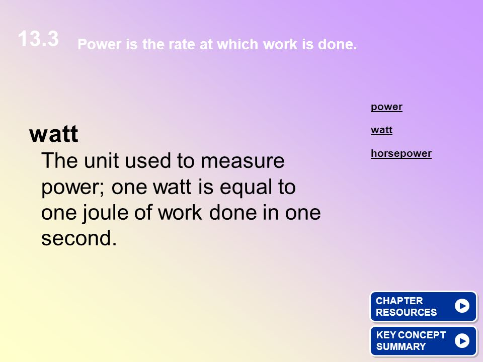 The unit used to measure power; one watt is equal to one joule of work done in one second. watt KEY CONCEPT SUMMARY KEY CONCEPT SUMMARY watt power hor