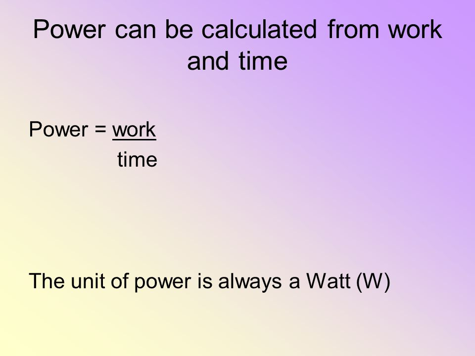 Power can be calculated from work and time Power = work time The unit of power is always a Watt (W)