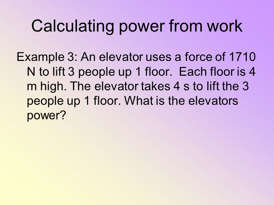Calculating power from work Example 3: An elevator uses a force of 1710 N to lift 3 people up 1 floor. Each floor is 4 m high. The elevator takes 4 s