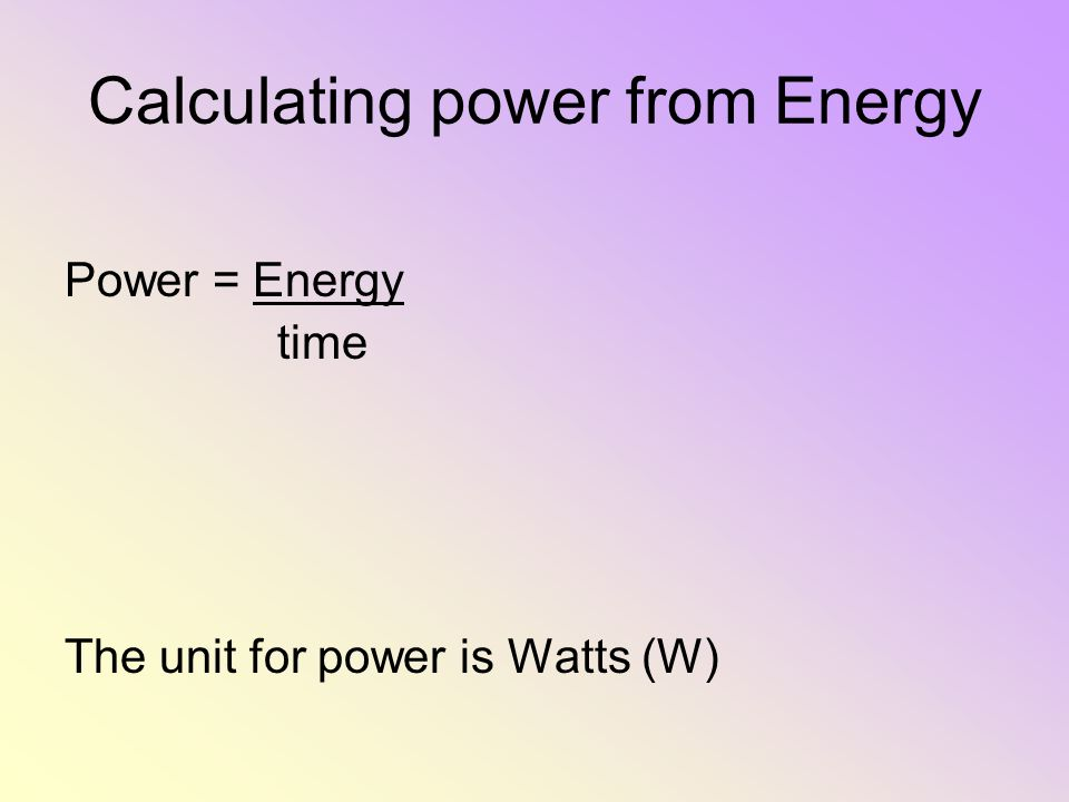 Calculating power from Energy Power = Energy time The unit for power is Watts (W)
