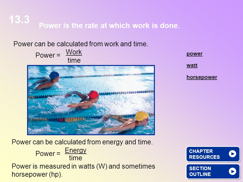 Power can be calculated from work and time. SECTION OUTLINE SECTION OUTLINE Power is the rate at which work is done. watt power horsepower Power = Wor