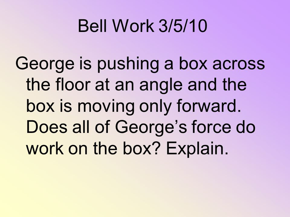 Bell Work 3/5/10 George is pushing a box across the floor at an angle and the box is moving only forward. Does all of Georges force do work on the box