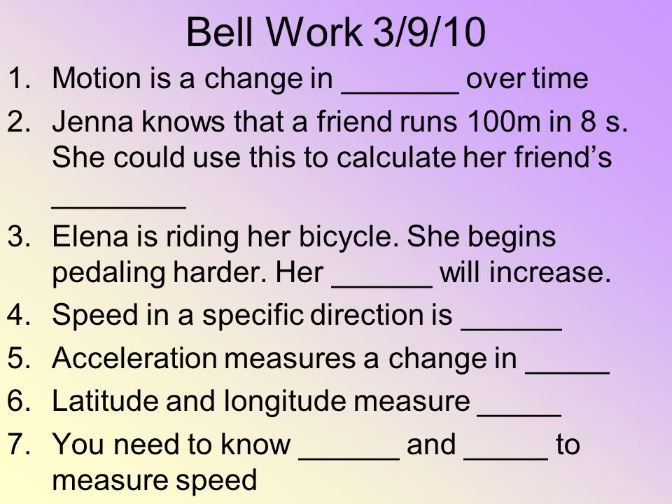 Bell Work 3/9/10 1.Motion is a change in _______ over time 2.Jenna knows that a friend runs 100m in 8 s. She could use this to calculate her friends _