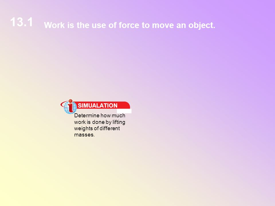 Work is the use of force to move an object. 13.1 SIMUALATION Determine how much work is done by lifting weights of different masses.