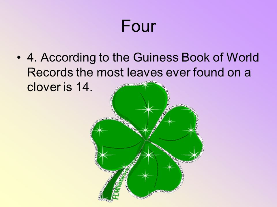 Four 4. According to the Guiness Book of World Records the most leaves ever found on a clover is 14.