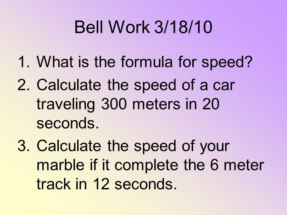 Bell Work 3/18/10 1.What is the formula for speed? 2.Calculate the speed of a car traveling 300 meters in 20 seconds. 3.Calculate the speed of your ma