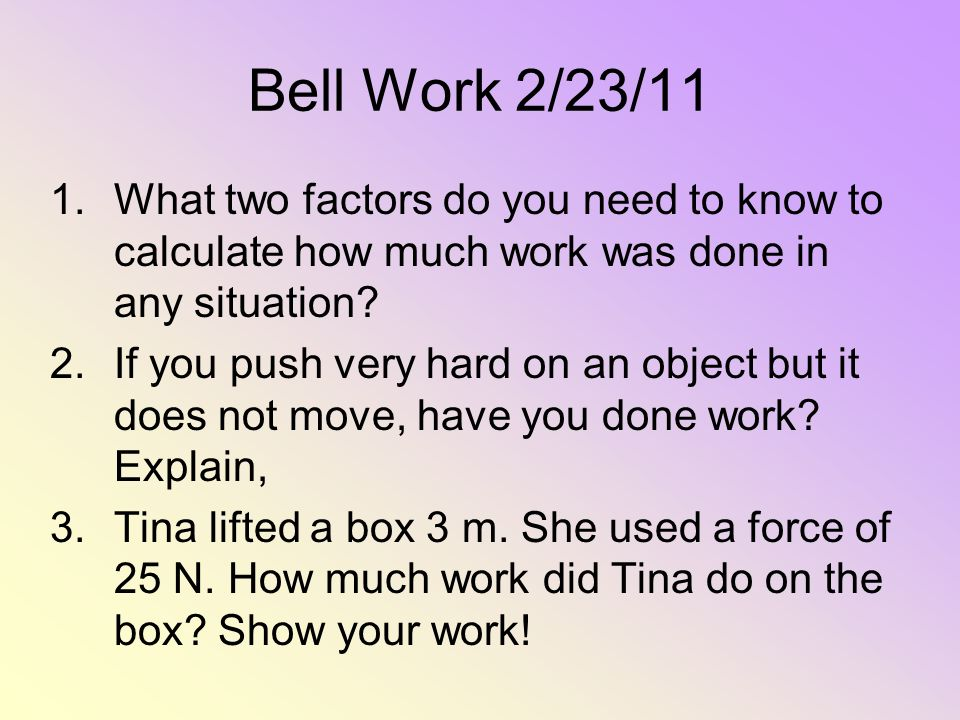 Bell Work 2/23/11 1.What two factors do you need to know to calculate how much work was done in any situation? 2.If you push very hard on an object bu
