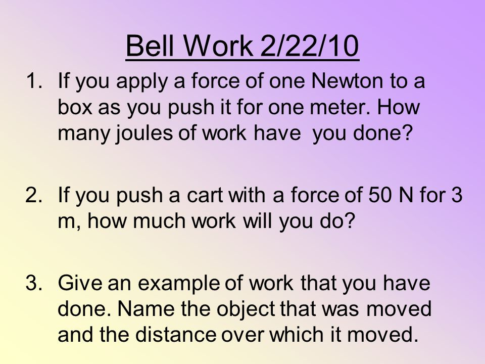 Bell Work 2/22/10 1.If you apply a force of one Newton to a box as you push it for one meter. How many joules of work have you done? 2.If you push a c