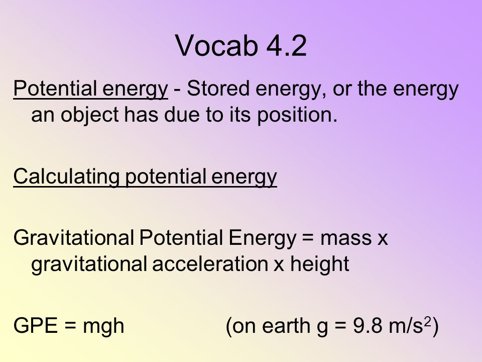 Vocab 4.2 Potential energy - Stored energy, or the energy an object has due to its position. Calculating potential energy Gravitational Potential Ener