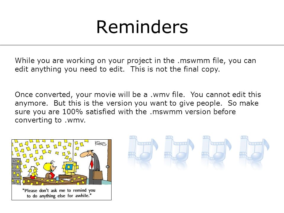 Reminders While you are working on your project in the.mswmm file, you can edit anything you need to edit. This is not the final copy. Once converted,