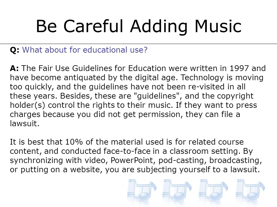 Be Careful Adding Music Q: What about for educational use.