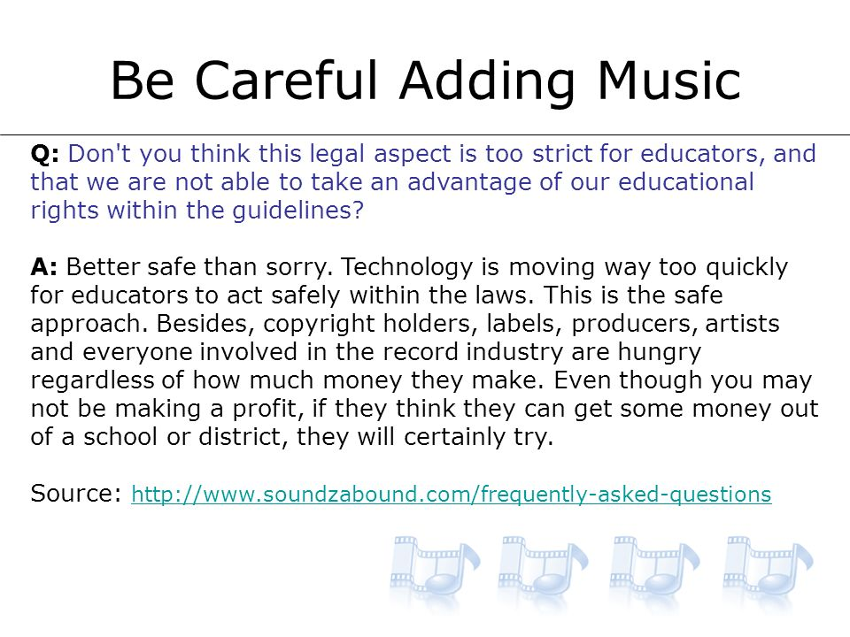 Be Careful Adding Music Q: Don t you think this legal aspect is too strict for educators, and that we are not able to take an advantage of our educational rights within the guidelines.