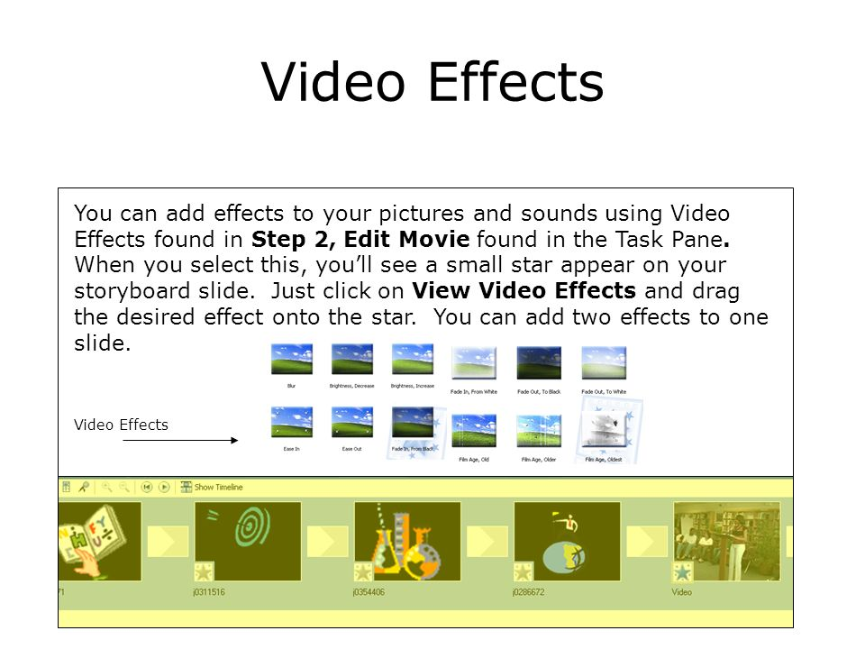 Video Effects You can add effects to your pictures and sounds using Video Effects found in Step 2, Edit Movie found in the Task Pane. When you select