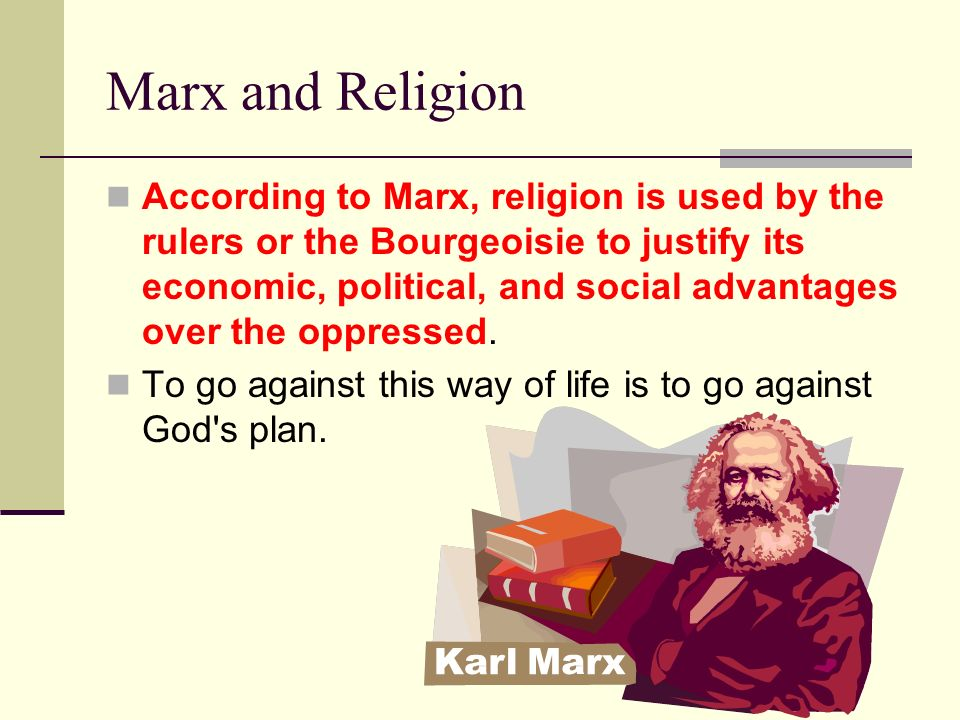 Marx and Religion According to Marx, religion is used by the rulers or the Bourgeoisie to justify its economic, political, and social advantages over