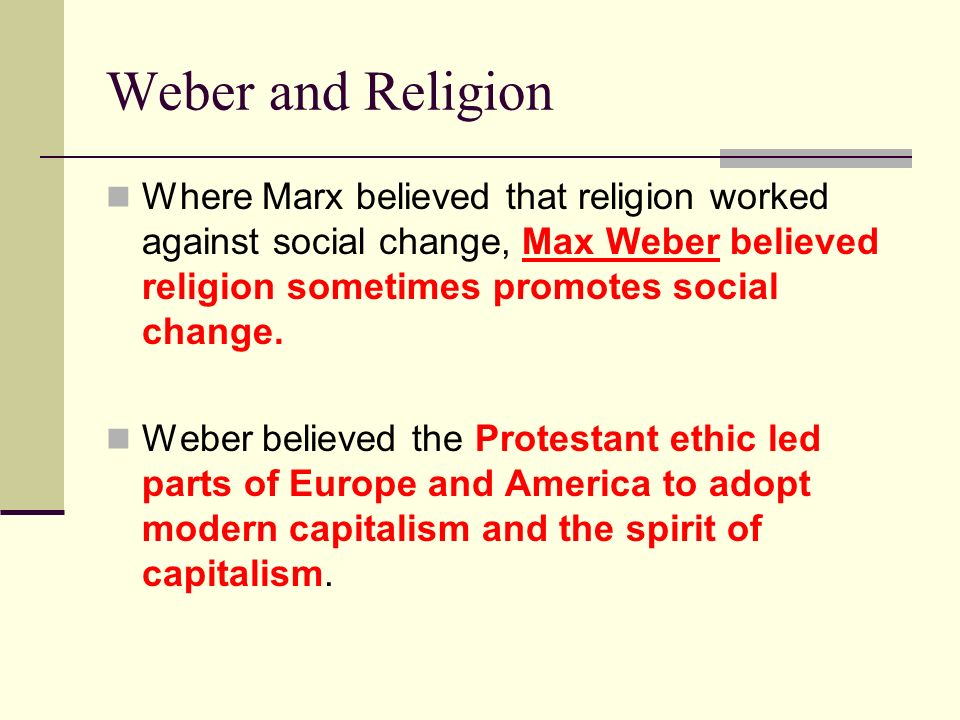 Weber and Religion Where Marx believed that religion worked against social change, Max Weber believed religion sometimes promotes social change. Weber
