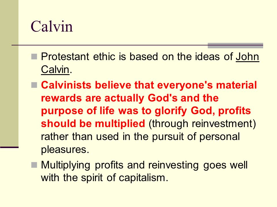 Calvin Protestant ethic is based on the ideas of John Calvin. Calvinists believe that everyone's material rewards are actually God's and the purpose o