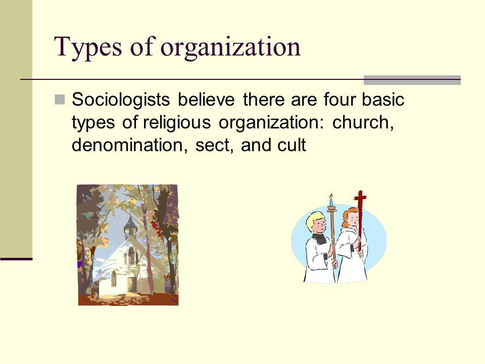 Types of organization Sociologists believe there are four basic types of religious organization: church, denomination, sect, and cult