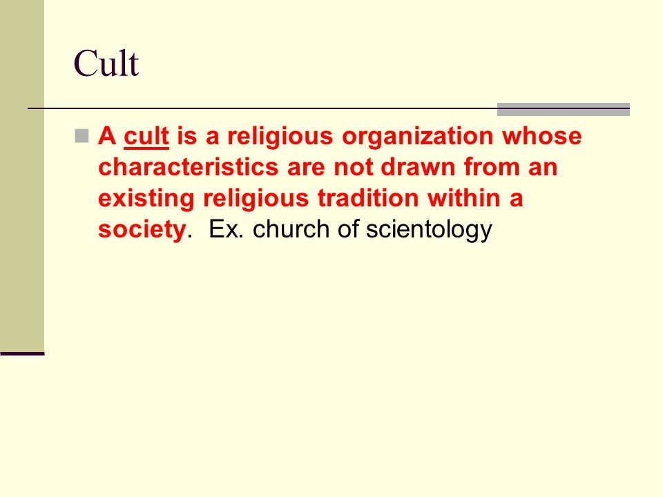 Cult A cult is a religious organization whose characteristics are not drawn from an existing religious tradition within a society. Ex. church of scien
