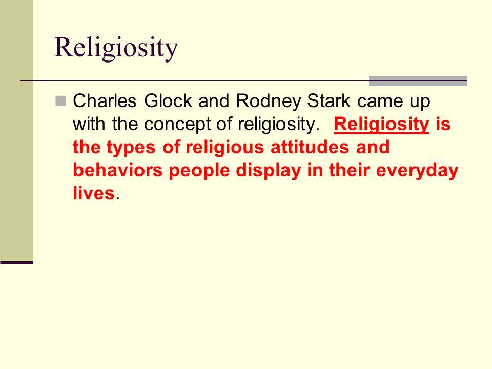 Religiosity Charles Glock and Rodney Stark came up with the concept of religiosity. Religiosity is the types of religious attitudes and behaviors peop