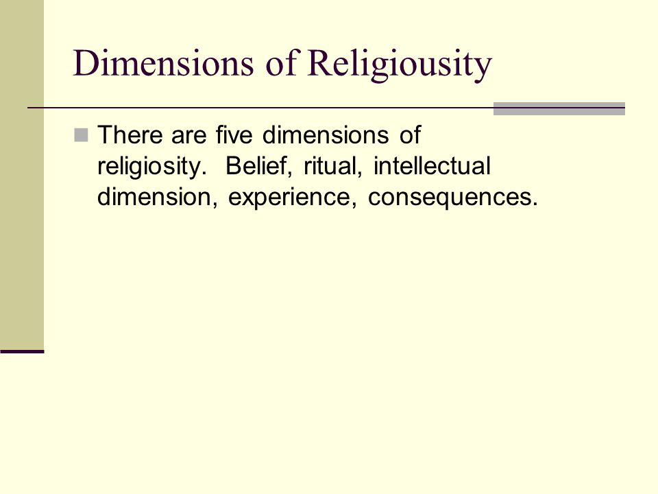 Dimensions of Religiousity There are five dimensions of religiosity. Belief, ritual, intellectual dimension, experience, consequences.