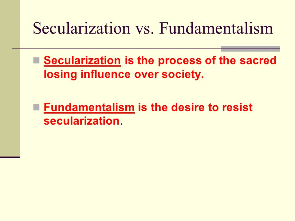 Secularization vs. Fundamentalism Secularization is the process of the sacred losing influence over society. Fundamentalism is the desire to resist se