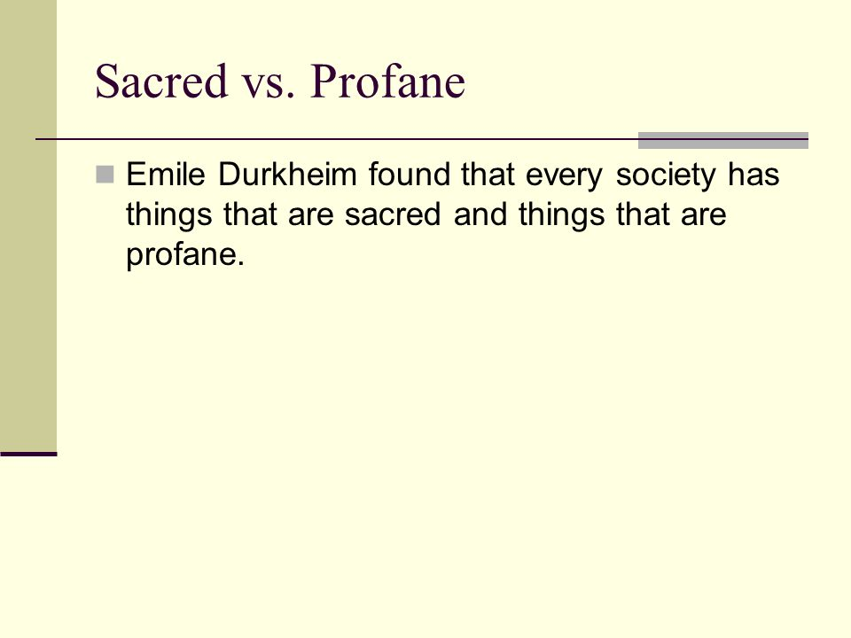 Sacred vs. Profane Emile Durkheim found that every society has things that are sacred and things that are profane.
