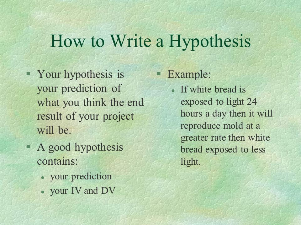 How to Write a Hypothesis §Your hypothesis is your prediction of what you think the end result of your project will be. §A good hypothesis contains: l