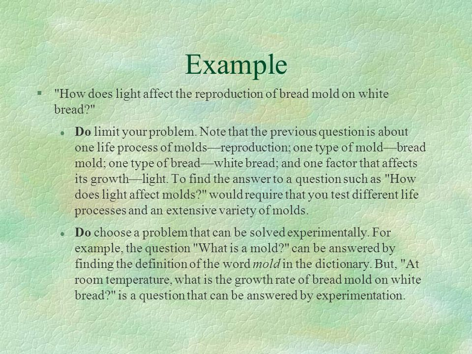 Example § How does light affect the reproduction of bread mold on white bread? l Do limit your problem.