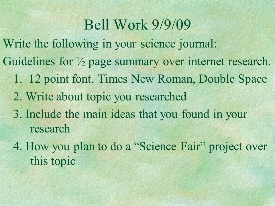 Bell Work 9/9/09 Write the following in your science journal: Guidelines for ½ page summary over internet research. 1. 12 point font, Times New Roman,