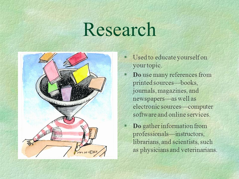 Research §Used to educate yourself on your topic. §Do use many references from printed sourcesbooks, journals, magazines, and newspapersas well as ele