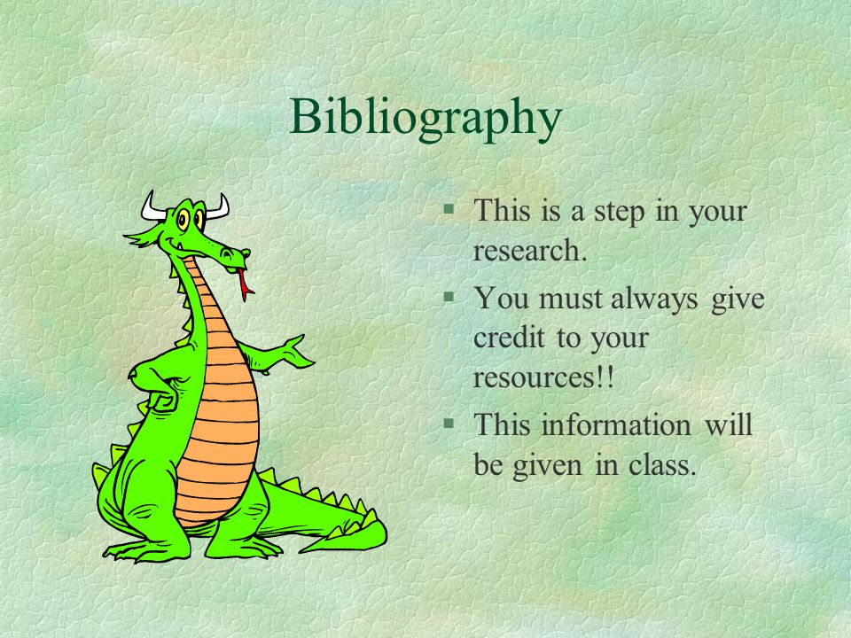 Bibliography §This is a step in your research. §You must always give credit to your resources!! §This information will be given in class.