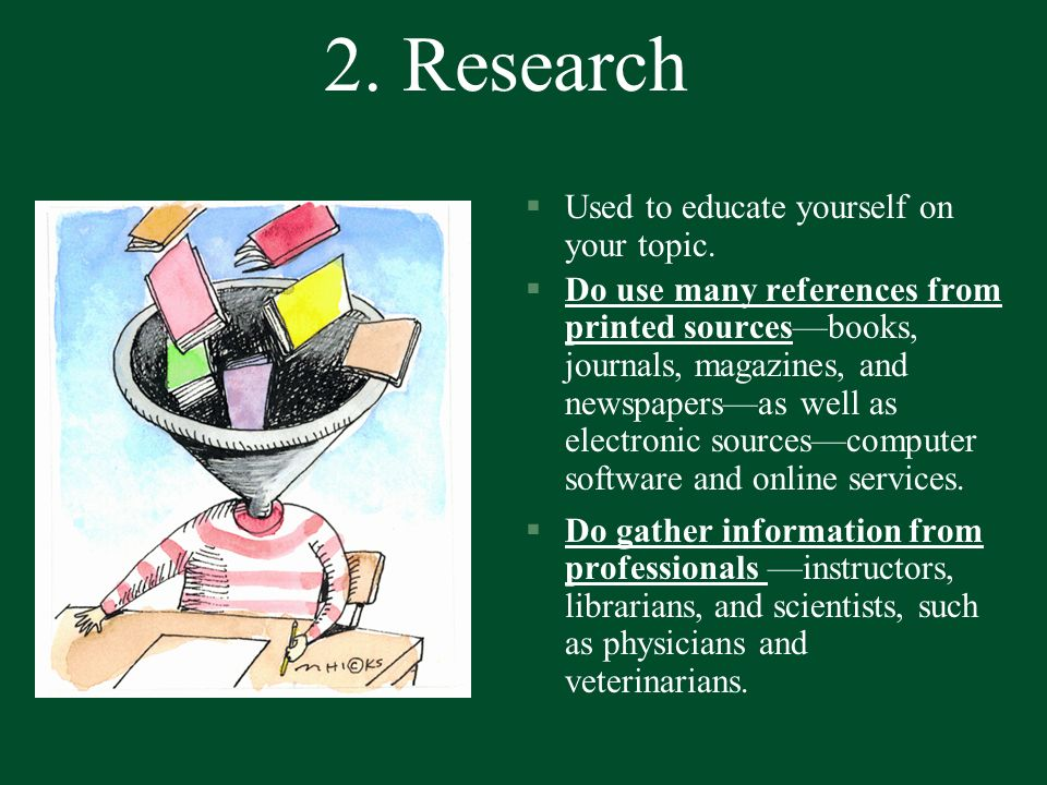 2. Research §Used to educate yourself on your topic. §Do use many references from printed sourcesbooks, journals, magazines, and newspapersas well as