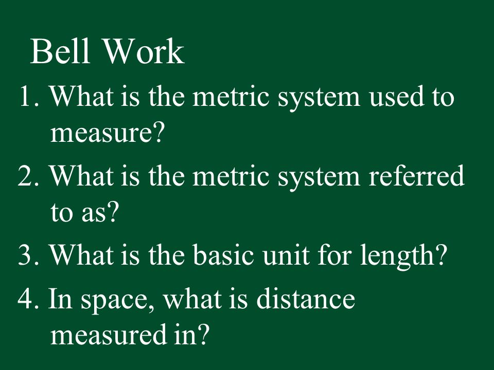 Bell Work 1. What is the metric system used to measure? 2. What is the metric system referred to as? 3. What is the basic unit for length? 4. In space