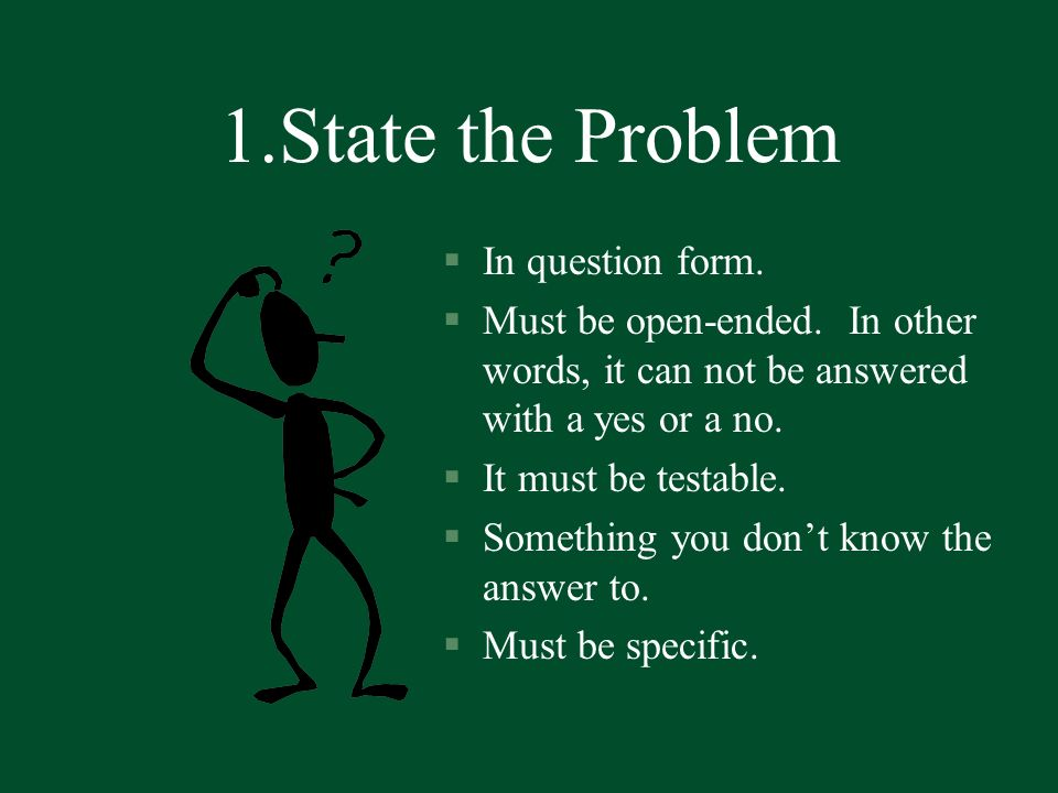 1.State the Problem §In question form. §Must be open-ended. In other words, it can not be answered with a yes or a no. §It must be testable. §Somethin