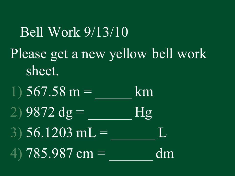 Bell Work 9/13/10 Please get a new yellow bell work sheet. 1)567.58 m = _____ km 2)9872 dg = ______ Hg 3)56.1203 mL = ______ L 4)785.987 cm = ______ d