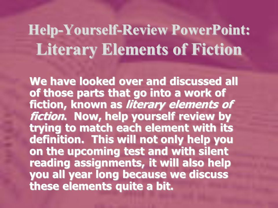 Help-Yourself-Review PowerPoint: Literary Elements of Fiction We have looked over and discussed all of those parts that go into a work of fiction, known as literary elements of fiction.