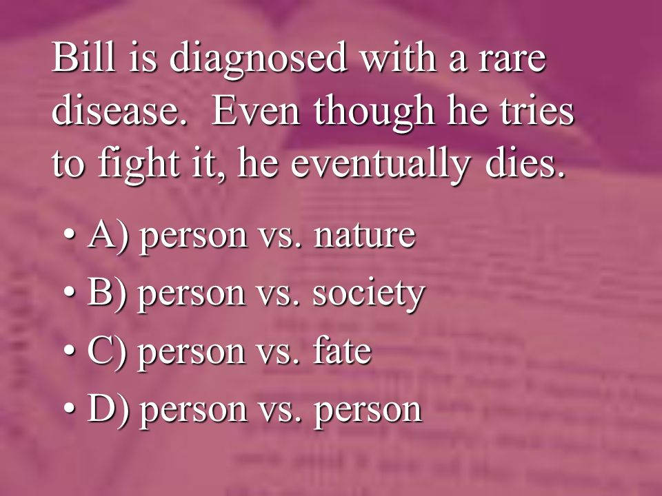 Bill is diagnosed with a rare disease. Even though he tries to fight it, he eventually dies.
