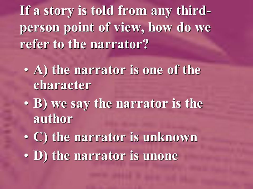 If a story is told from any third- person point of view, how do we refer to the narrator.