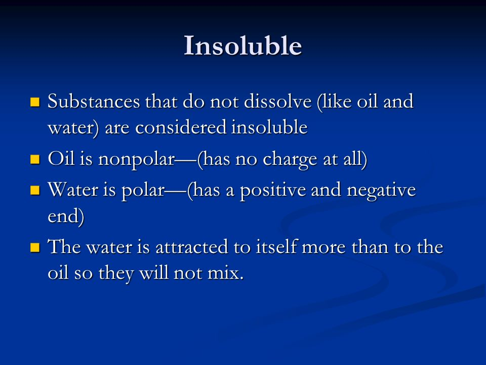 Insoluble Substances that do not dissolve (like oil and water) are considered insoluble Substances that do not dissolve (like oil and water) are considered insoluble Oil is nonpolar(has no charge at all) Oil is nonpolar(has no charge at all) Water is polar(has a positive and negative end) Water is polar(has a positive and negative end) The water is attracted to itself more than to the oil so they will not mix.