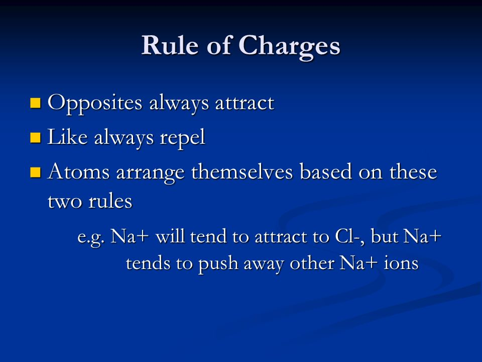 Rule of Charges Opposites always attract Opposites always attract Like always repel Like always repel Atoms arrange themselves based on these two rules Atoms arrange themselves based on these two rules e.g.