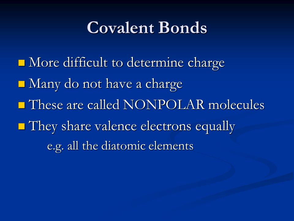 Covalent Bonds More difficult to determine charge More difficult to determine charge Many do not have a charge Many do not have a charge These are called NONPOLAR molecules These are called NONPOLAR molecules They share valence electrons equally They share valence electrons equally e.g.