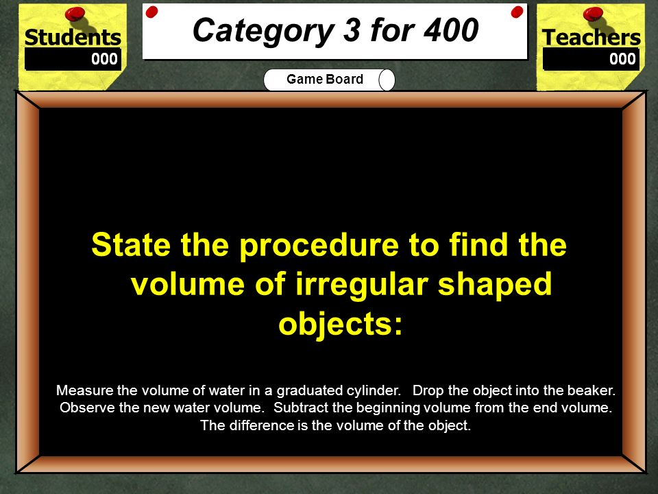 StudentsTeachers Game Board 300 Find the volume of a cube that is 3cm on all sides: Category 3 for 300 27 cubic cm