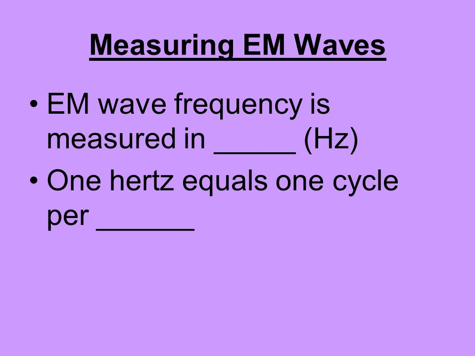 Measuring EM Waves EM wave frequency is measured in _____ (Hz) One hertz equals one cycle per ______