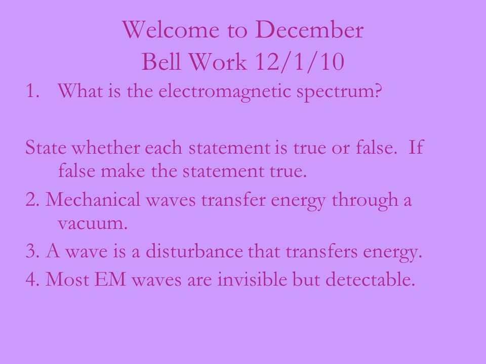 Welcome to December Bell Work 12/1/10 1.What is the electromagnetic spectrum? State whether each statement is true or false. If false make the stateme