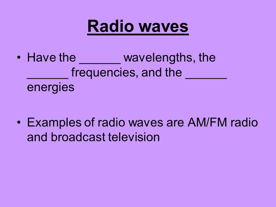 Radio waves Have the ______ wavelengths, the ______ frequencies, and the ______ energies Examples of radio waves are AM/FM radio and broadcast televis