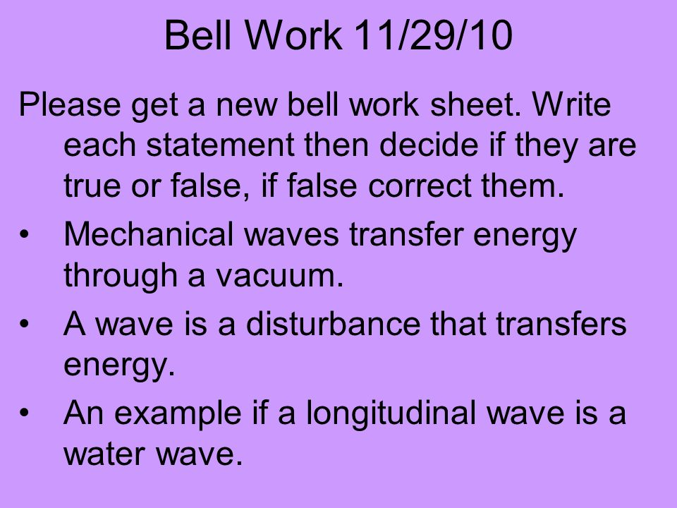 Bell Work 11/29/10 Please get a new bell work sheet. Write each statement then decide if they are true or false, if false correct them. Mechanical wav
