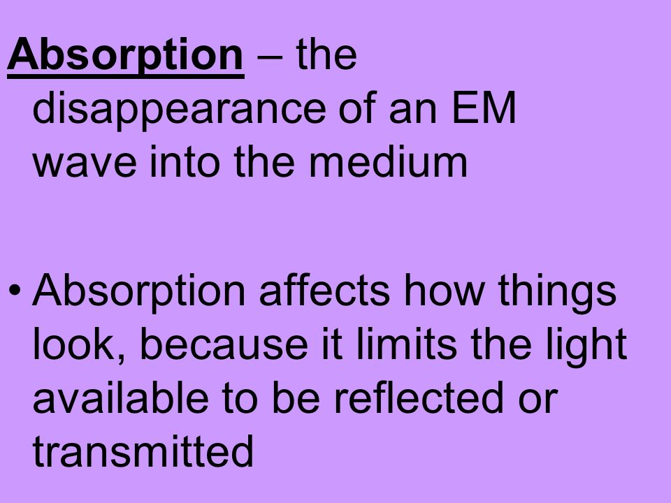 Absorption – the disappearance of an EM wave into the medium Absorption affects how things look, because it limits the light available to be reflected